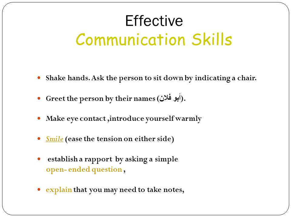Effective Communication Skills Shake hands. Ask the person to sit down by indicating a chair. Greet the person by their names ( أبو فلان ). Make eye c