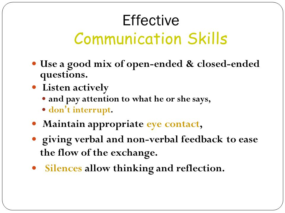 Effective Communication Skills Use a good mix of open-ended & closed-ended questions. Listen actively and pay attention to what he or she says, don '