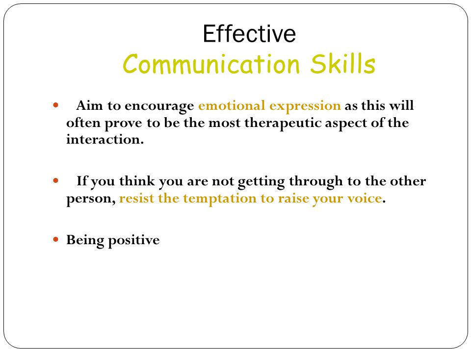 Effective Communication Skills Aim to encourage emotional expression as this will often prove to be the most therapeutic aspect of the interaction.