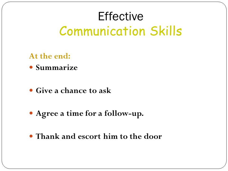 Effective Communication Skills At the end: Summarize Give a chance to ask Agree a time for a follow-up.