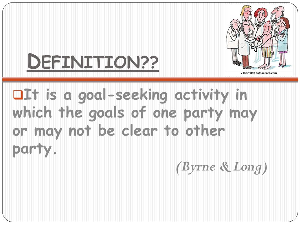D EFINITION??  It is a goal-seeking activity in which the goals of one party may or may not be clear to other party. (Byrne & Long)