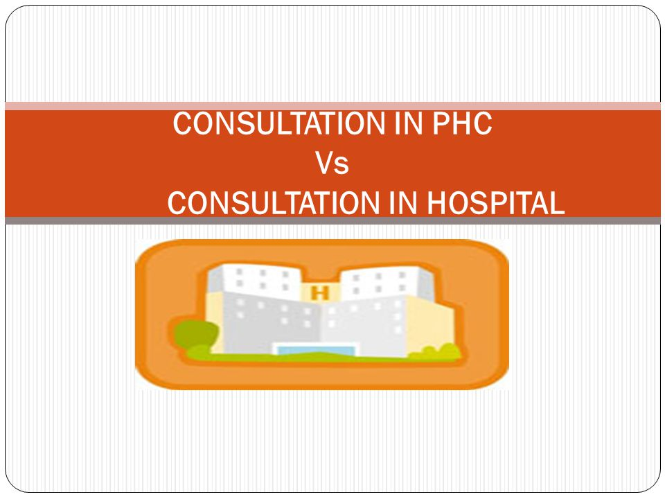 CONSULTATION IN PHC Vs CONSULTATION IN HOSPITAL