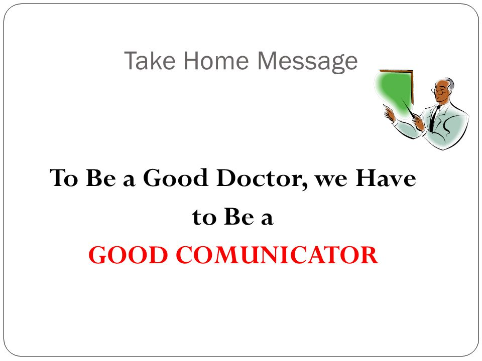 Take Home Message To Be a Good Doctor, we Have to Be a GOOD COMUNICATOR