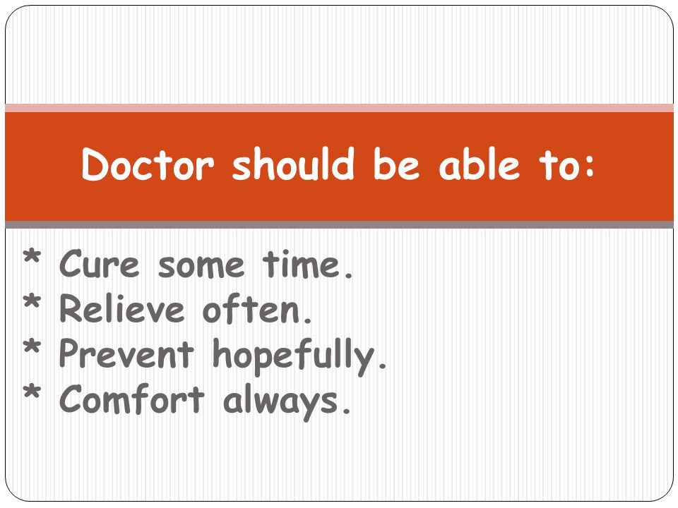 * Cure some time. * Relieve often. * Prevent hopefully. * Comfort always. Doctor should be able to: