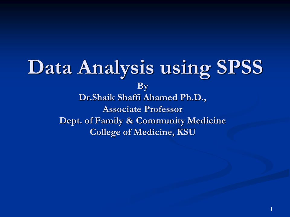 1 Data Analysis using SPSS By Dr.Shaik Shaffi Ahamed Ph.D., Associate Professor Dept. of Family & Community Medicine College of Medicine, KSU Data Ana