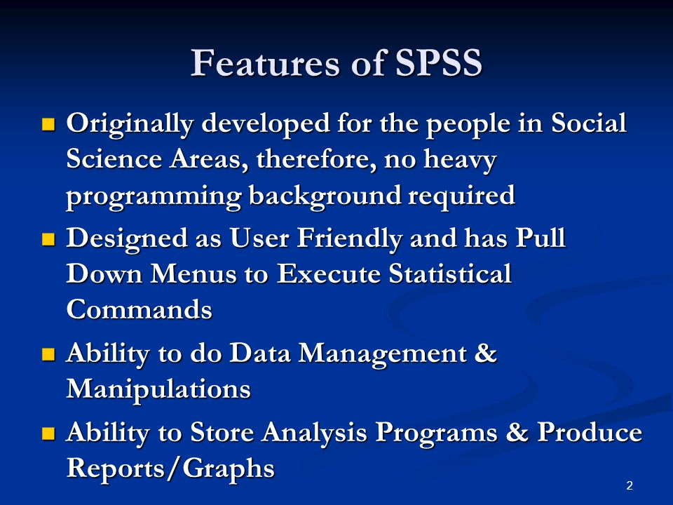 2 Features of SPSS Originally developed for the people in Social Science Areas, therefore, no heavy programming background required Originally develop