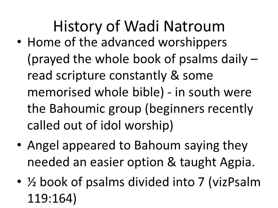 History of Wadi Natroum Home of the advanced worshippers (prayed the whole book of psalms daily – read scripture constantly & some memorised whole bible) - in south were the Bahoumic group (beginners recently called out of idol worship) Angel appeared to Bahoum saying they needed an easier option & taught Agpia.