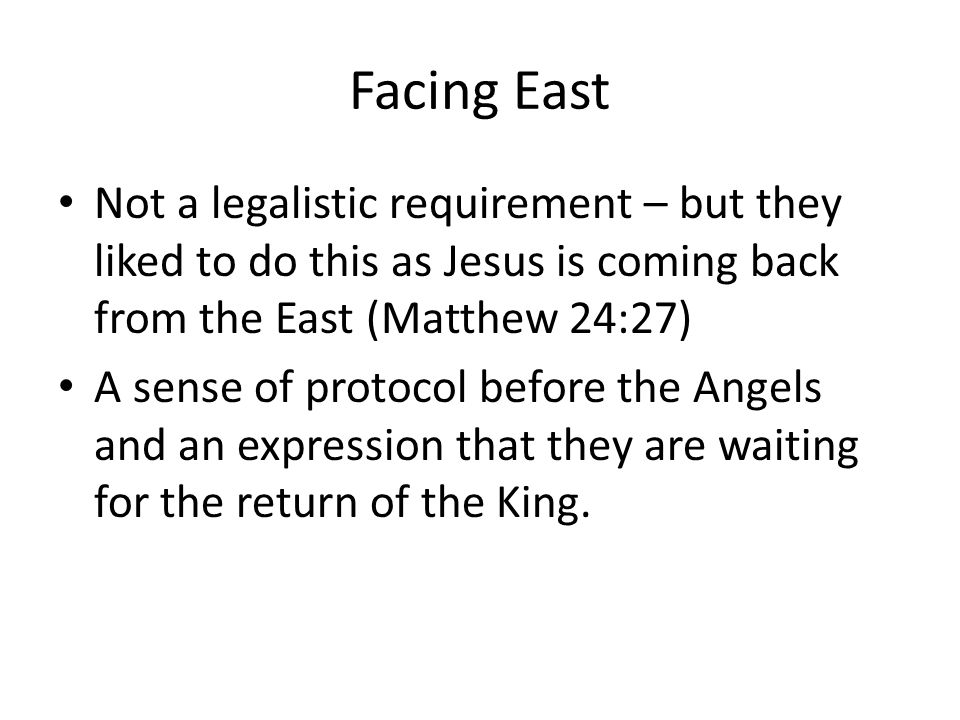 Facing East Not a legalistic requirement – but they liked to do this as Jesus is coming back from the East (Matthew 24:27) A sense of protocol before the Angels and an expression that they are waiting for the return of the King.