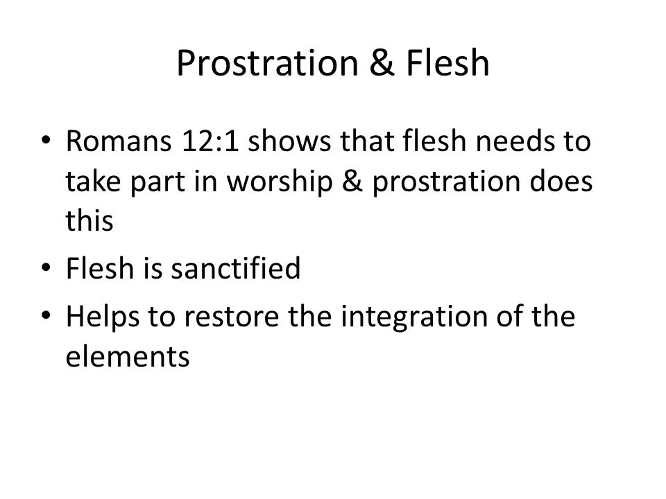 Prostration & Flesh Romans 12:1 shows that flesh needs to take part in worship & prostration does this Flesh is sanctified Helps to restore the integration of the elements