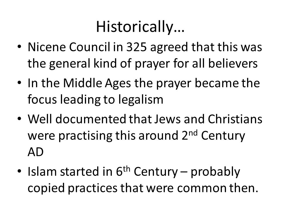 Historically… Nicene Council in 325 agreed that this was the general kind of prayer for all believers In the Middle Ages the prayer became the focus leading to legalism Well documented that Jews and Christians were practising this around 2 nd Century AD Islam started in 6 th Century – probably copied practices that were common then.
