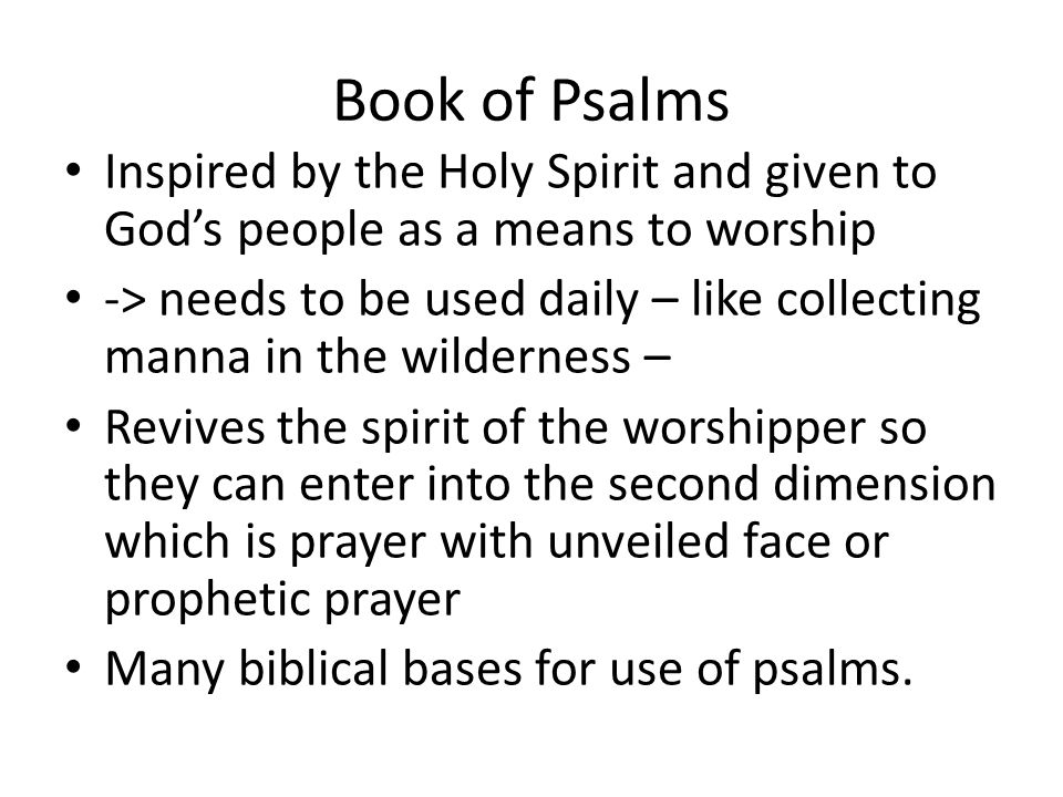 Book of Psalms Inspired by the Holy Spirit and given to God's people as a means to worship -> needs to be used daily – like collecting manna in the wilderness – Revives the spirit of the worshipper so they can enter into the second dimension which is prayer with unveiled face or prophetic prayer Many biblical bases for use of psalms.