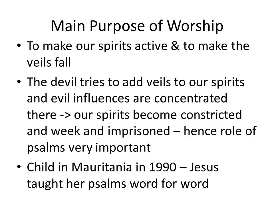 Main Purpose of Worship To make our spirits active & to make the veils fall The devil tries to add veils to our spirits and evil influences are concentrated there -> our spirits become constricted and week and imprisoned – hence role of psalms very important Child in Mauritania in 1990 – Jesus taught her psalms word for word