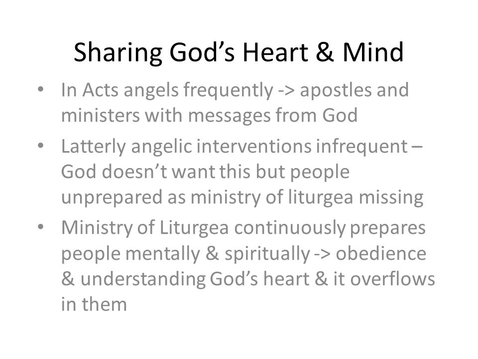 Sharing God's Heart & Mind In Acts angels frequently -> apostles and ministers with messages from God Latterly angelic interventions infrequent – God doesn't want this but people unprepared as ministry of liturgea missing Ministry of Liturgea continuously prepares people mentally & spiritually -> obedience & understanding God's heart & it overflows in them