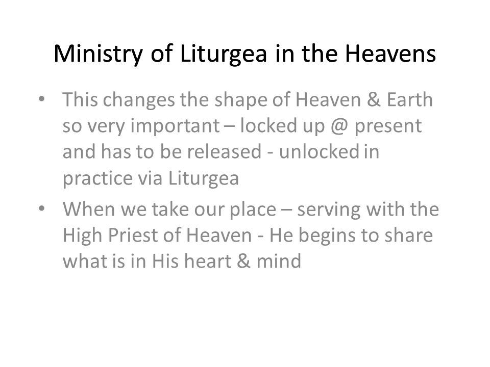 This changes the shape of Heaven & Earth so very important – locked present and has to be released - unlocked in practice via Liturgea When we take our place – serving with the High Priest of Heaven - He begins to share what is in His heart & mind Ministry of Liturgea in the Heavens