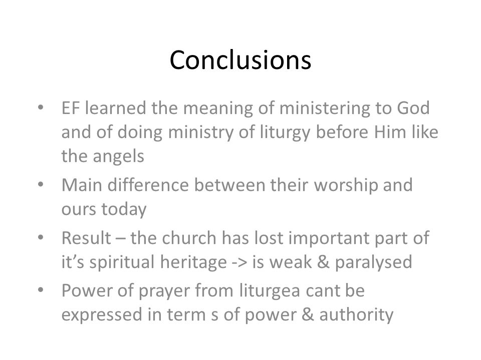 EF learned the meaning of ministering to God and of doing ministry of liturgy before Him like the angels Main difference between their worship and ours today Result – the church has lost important part of it's spiritual heritage -> is weak & paralysed Power of prayer from liturgea cant be expressed in term s of power & authority Conclusions