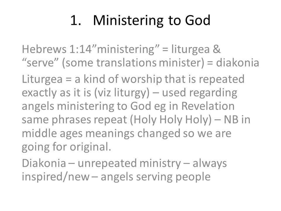 1.Ministering to God Hebrews 1:14 ministering = liturgea & serve (some translations minister) = diakonia Liturgea = a kind of worship that is repeated exactly as it is (viz liturgy) – used regarding angels ministering to God eg in Revelation same phrases repeat (Holy Holy Holy) – NB in middle ages meanings changed so we are going for original.