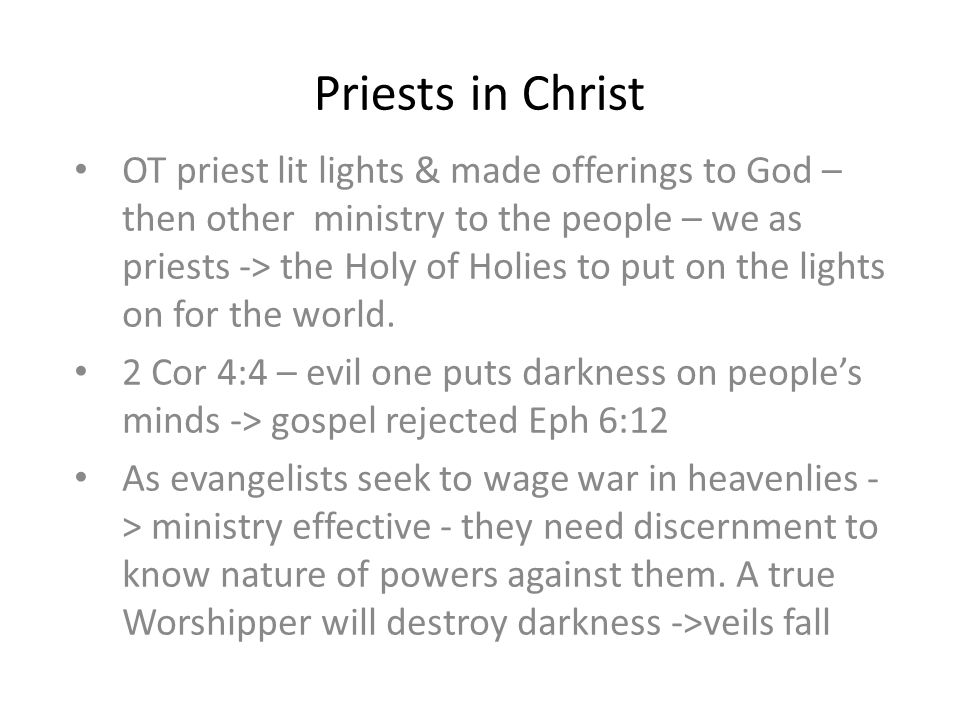 Priests in Christ OT priest lit lights & made offerings to God – then other ministry to the people – we as priests -> the Holy of Holies to put on the lights on for the world.