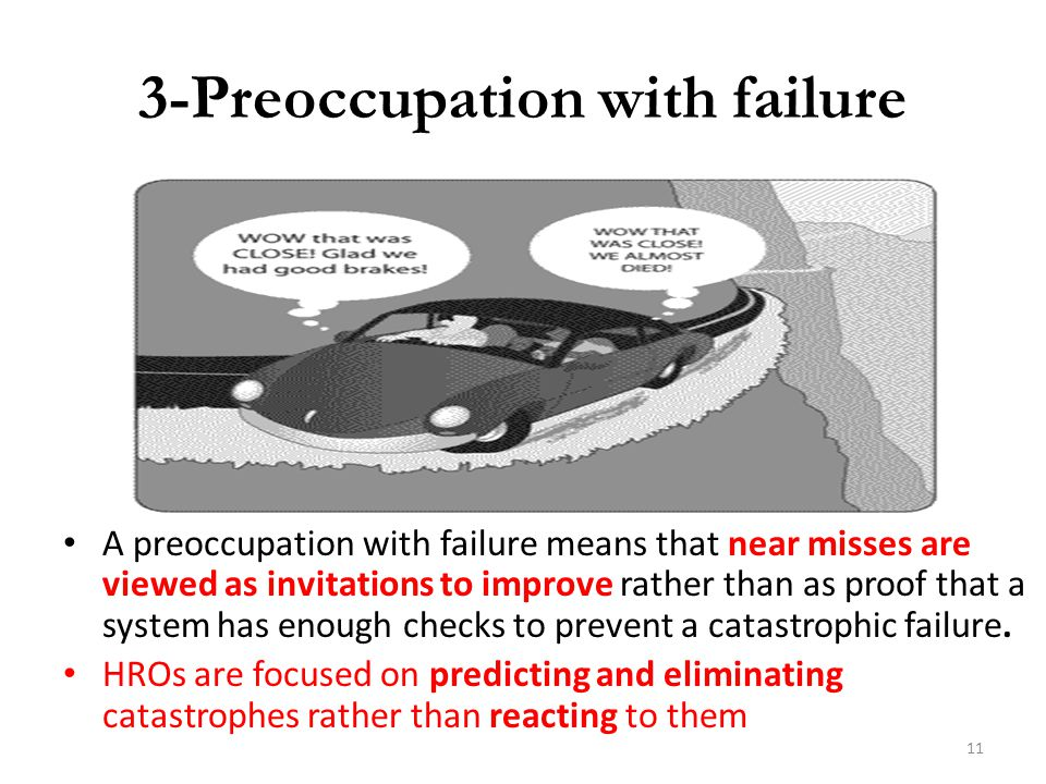 3-Preoccupation with failure A preoccupation with failure means that near misses are viewed as invitations to improve rather than as proof that a syst