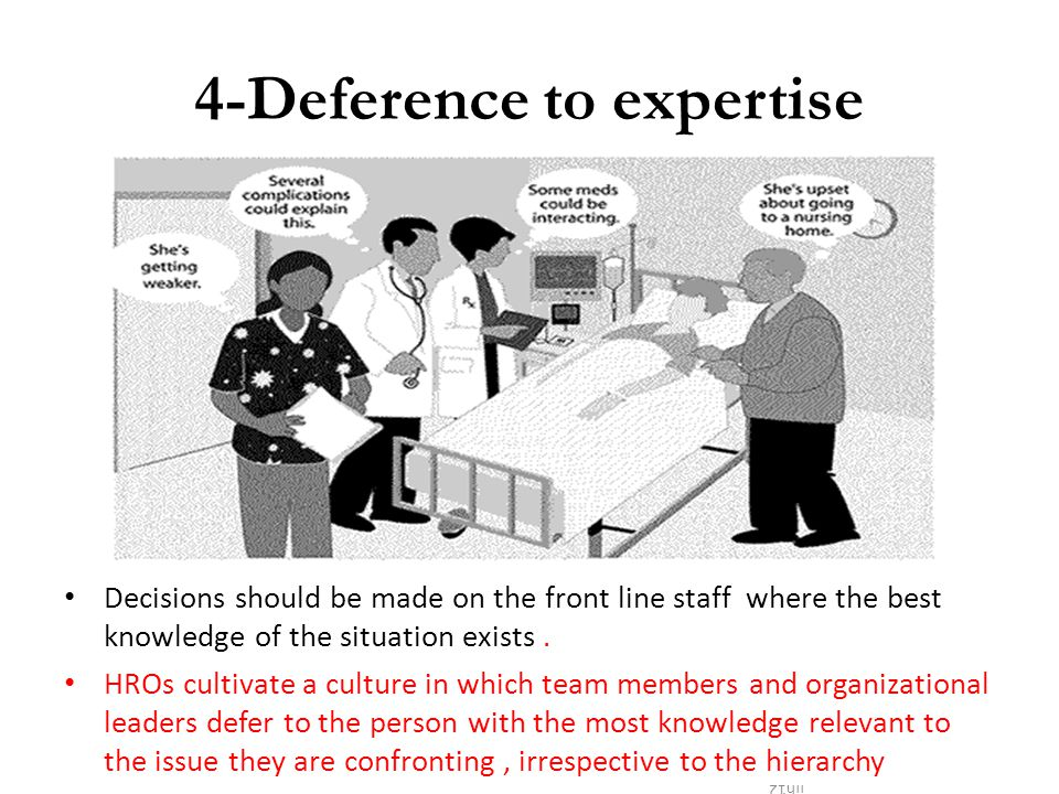 4-Deference to expertise Decisions should be made on the front line staff where the best knowledge of the situation exists. HROs cultivate a culture i
