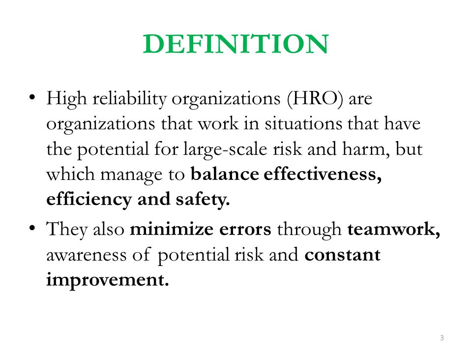 DEFINITION High reliability organizations (HRO) are organizations that work in situations that have the potential for large-scale risk and harm, but w