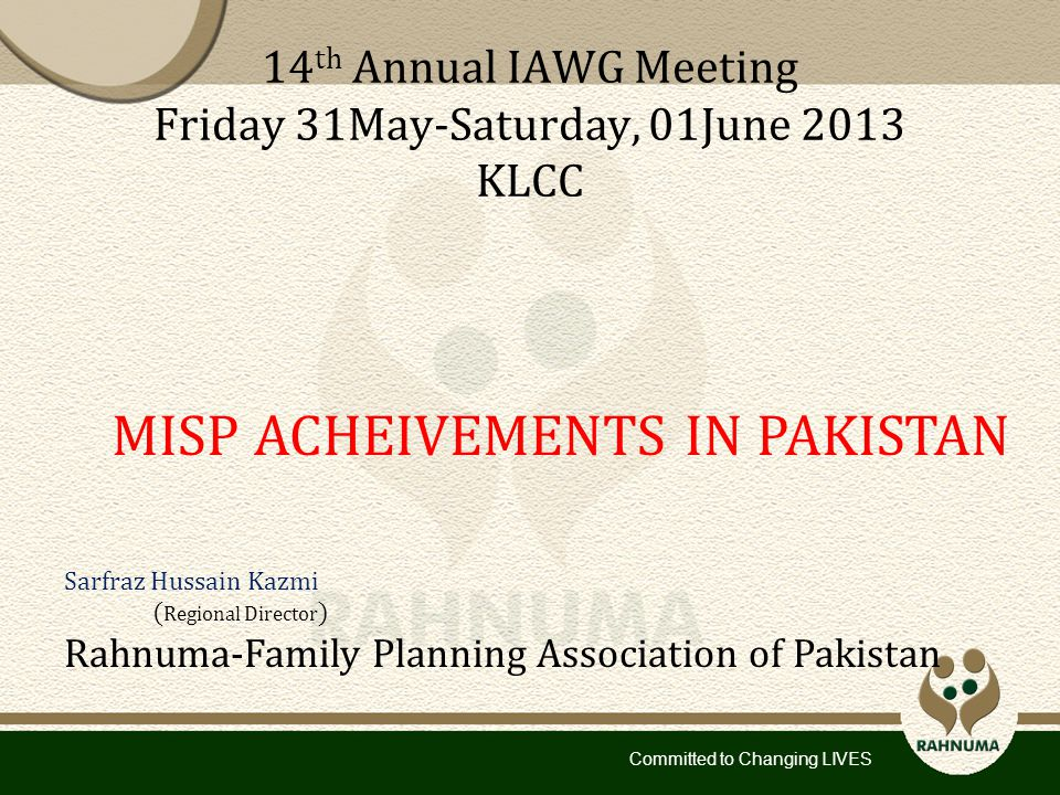 Committed to Changing LIVES 14 th Annual IAWG Meeting Friday 31May-Saturday, 01June 2013 KLCC MISP ACHEIVEMENTS IN PAKISTAN Sarfraz Hussain Kazmi ( Regional Director ) Rahnuma-Family Planning Association of Pakistan