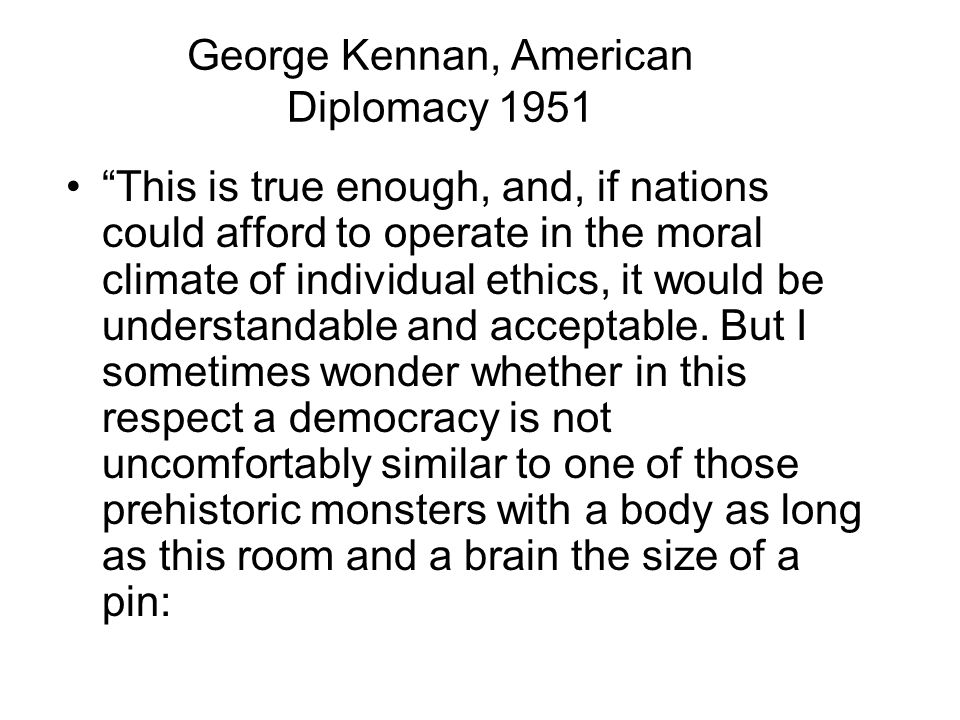 George Kennan, American Diplomacy 1951 This is true enough, and, if nations could afford to operate in the moral climate of individual ethics, it would be understandable and acceptable.
