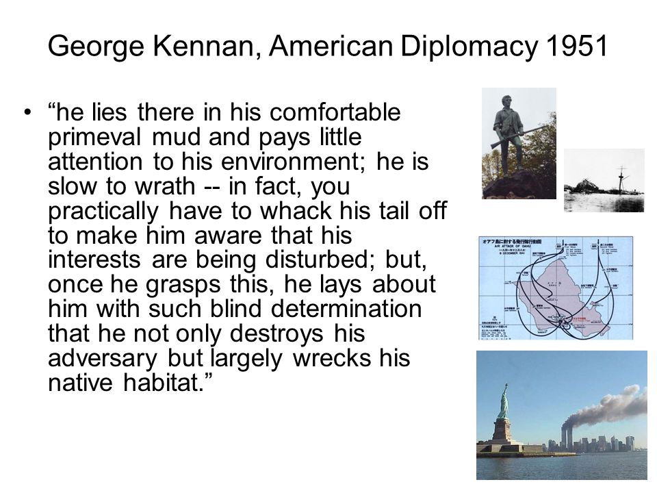 George Kennan, American Diplomacy 1951 he lies there in his comfortable primeval mud and pays little attention to his environment; he is slow to wrath -- in fact, you practically have to whack his tail off to make him aware that his interests are being disturbed; but, once he grasps this, he lays about him with such blind determination that he not only destroys his adversary but largely wrecks his native habitat.
