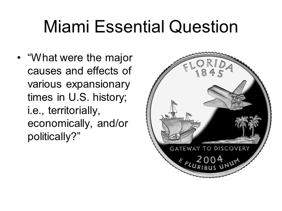 Miami Essential Question What were the major causes and effects of various expansionary times in U.S.