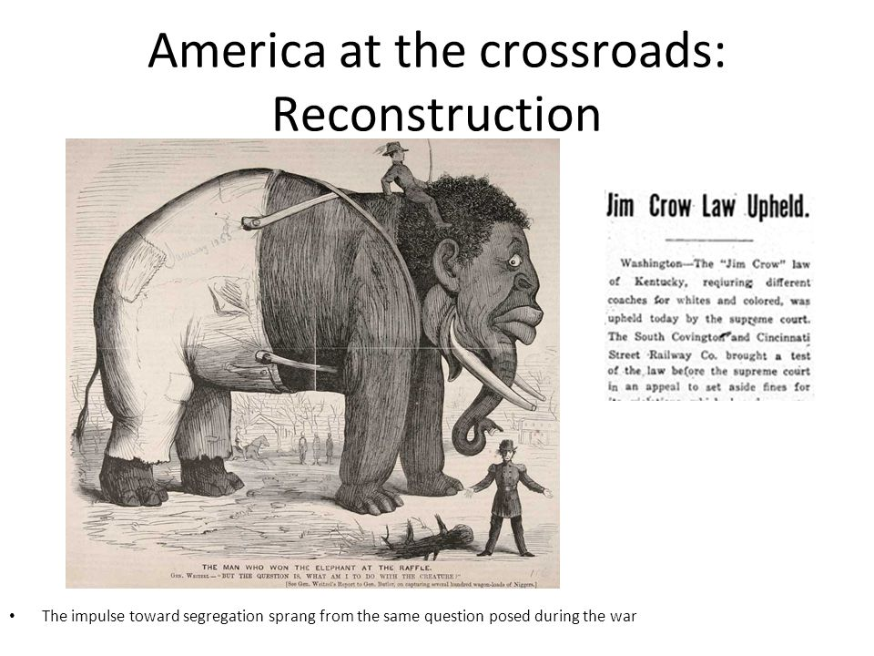 America at the crossroads: Reconstruction The impulse toward segregation sprang from the same question posed during the war
