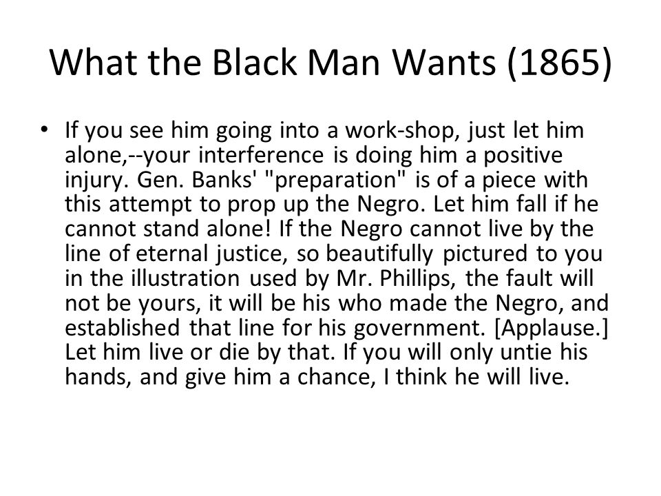 What the Black Man Wants (1865) If you see him going into a work-shop, just let him alone,--your interference is doing him a positive injury.