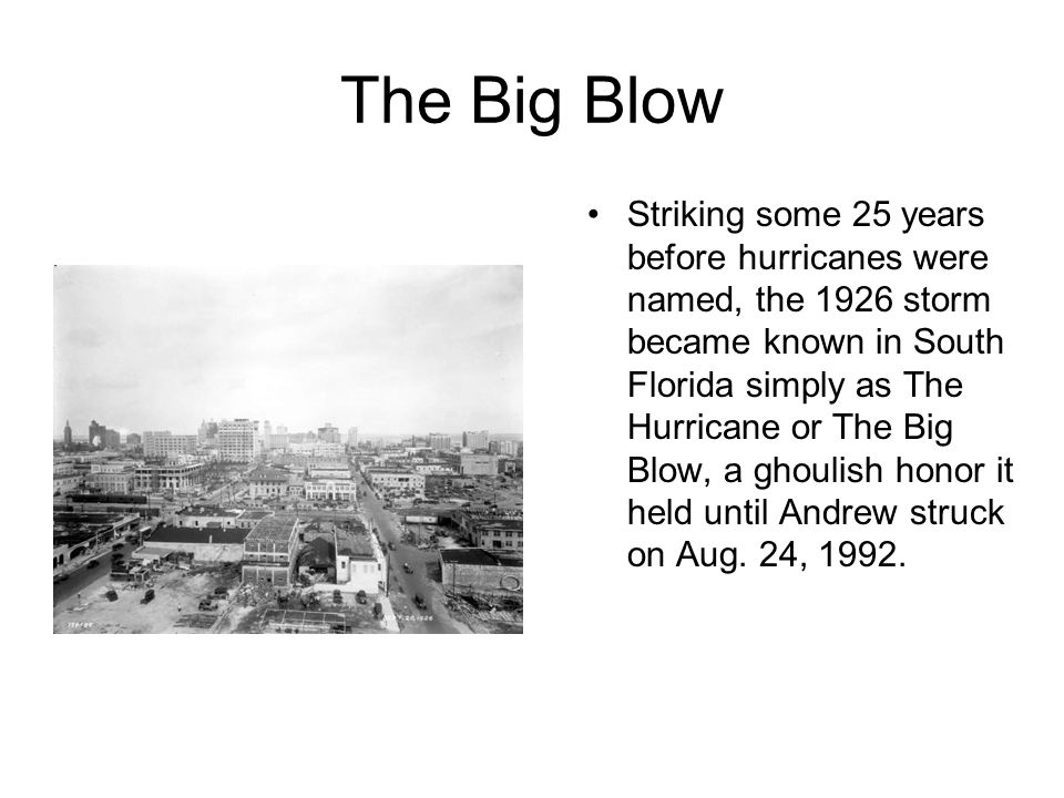 The Big Blow Striking some 25 years before hurricanes were named, the 1926 storm became known in South Florida simply as The Hurricane or The Big Blow, a ghoulish honor it held until Andrew struck on Aug.