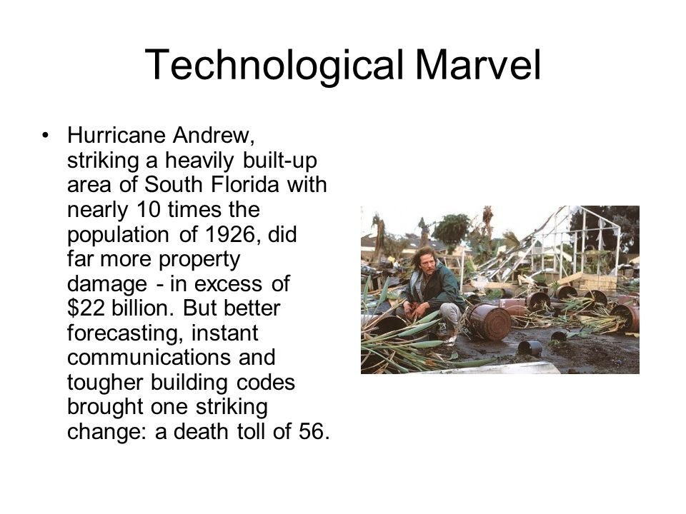 Technological Marvel Hurricane Andrew, striking a heavily built-up area of South Florida with nearly 10 times the population of 1926, did far more property damage - in excess of $22 billion.