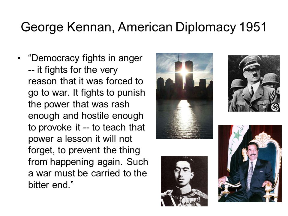 George Kennan, American Diplomacy 1951 Democracy fights in anger -- it fights for the very reason that it was forced to go to war.