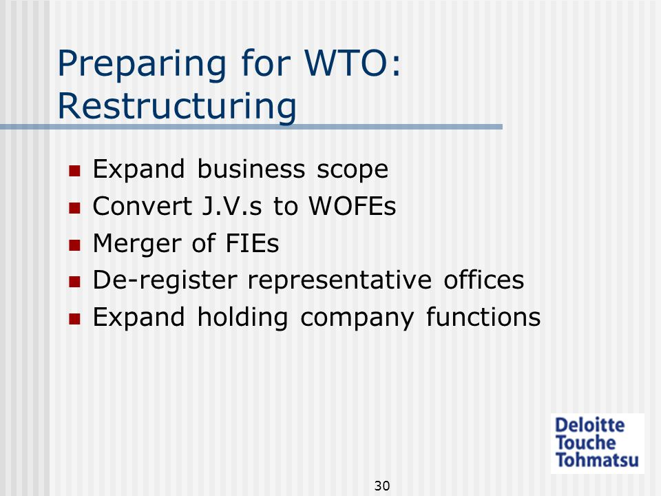 30 Preparing for WTO: Restructuring Expand business scope Convert J.V.s to WOFEs Merger of FIEs De-register representative offices Expand holding company functions