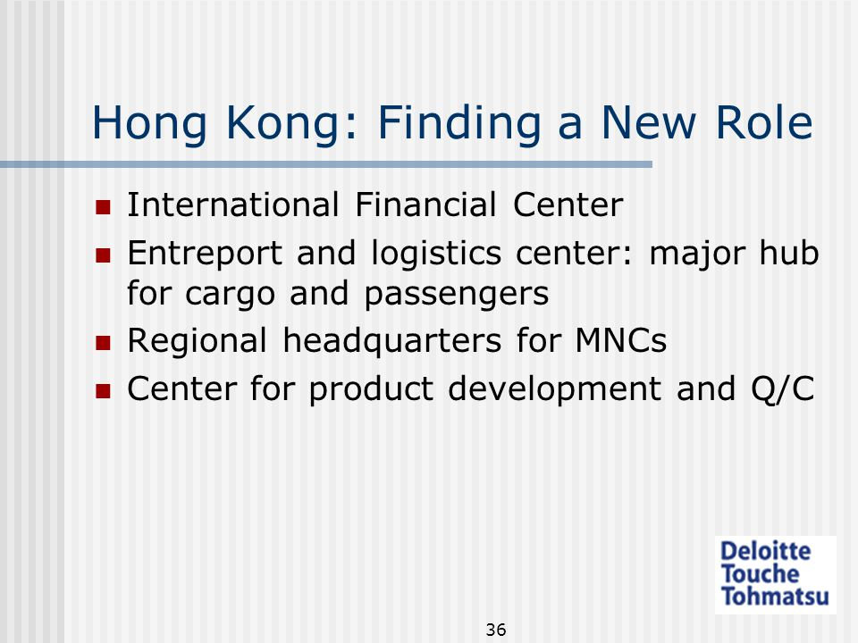 36 Hong Kong: Finding a New Role International Financial Center Entreport and logistics center: major hub for cargo and passengers Regional headquarters for MNCs Center for product development and Q/C