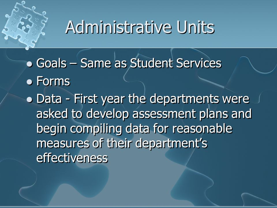 Administrative Units Goals – Same as Student Services Forms Data - First year the departments were asked to develop assessment plans and begin compiling data for reasonable measures of their department's effectiveness Goals – Same as Student Services Forms Data - First year the departments were asked to develop assessment plans and begin compiling data for reasonable measures of their department's effectiveness