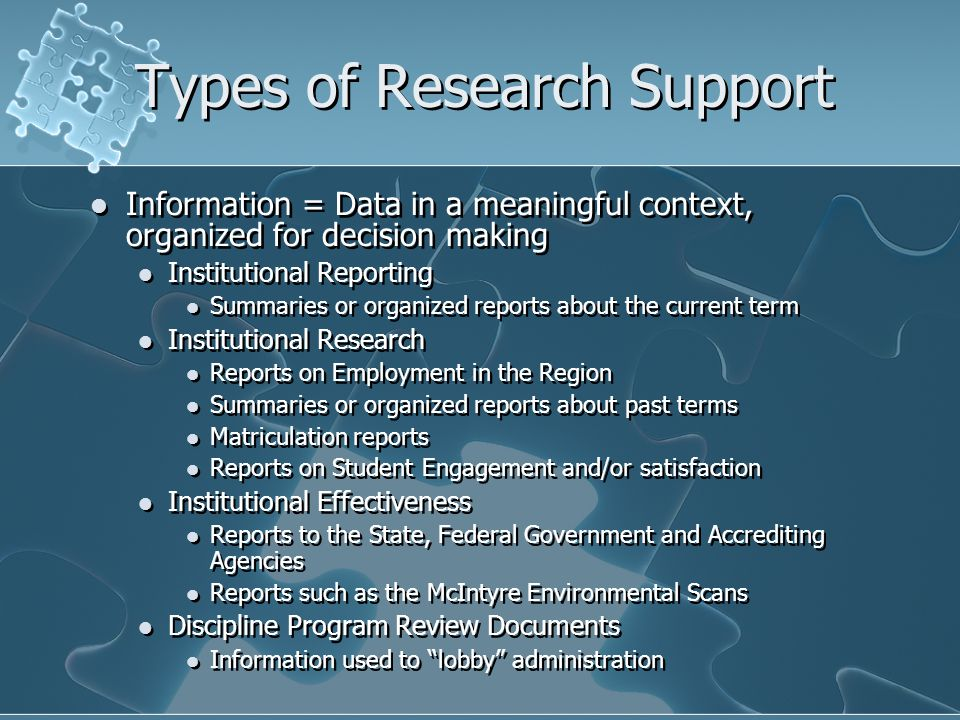 Types of Research Support Information = Data in a meaningful context, organized for decision making Institutional Reporting Summaries or organized reports about the current term Institutional Research Reports on Employment in the Region Summaries or organized reports about past terms Matriculation reports Reports on Student Engagement and/or satisfaction Institutional Effectiveness Reports to the State, Federal Government and Accrediting Agencies Reports such as the McIntyre Environmental Scans Discipline Program Review Documents Information used to lobby administration Information = Data in a meaningful context, organized for decision making Institutional Reporting Summaries or organized reports about the current term Institutional Research Reports on Employment in the Region Summaries or organized reports about past terms Matriculation reports Reports on Student Engagement and/or satisfaction Institutional Effectiveness Reports to the State, Federal Government and Accrediting Agencies Reports such as the McIntyre Environmental Scans Discipline Program Review Documents Information used to lobby administration