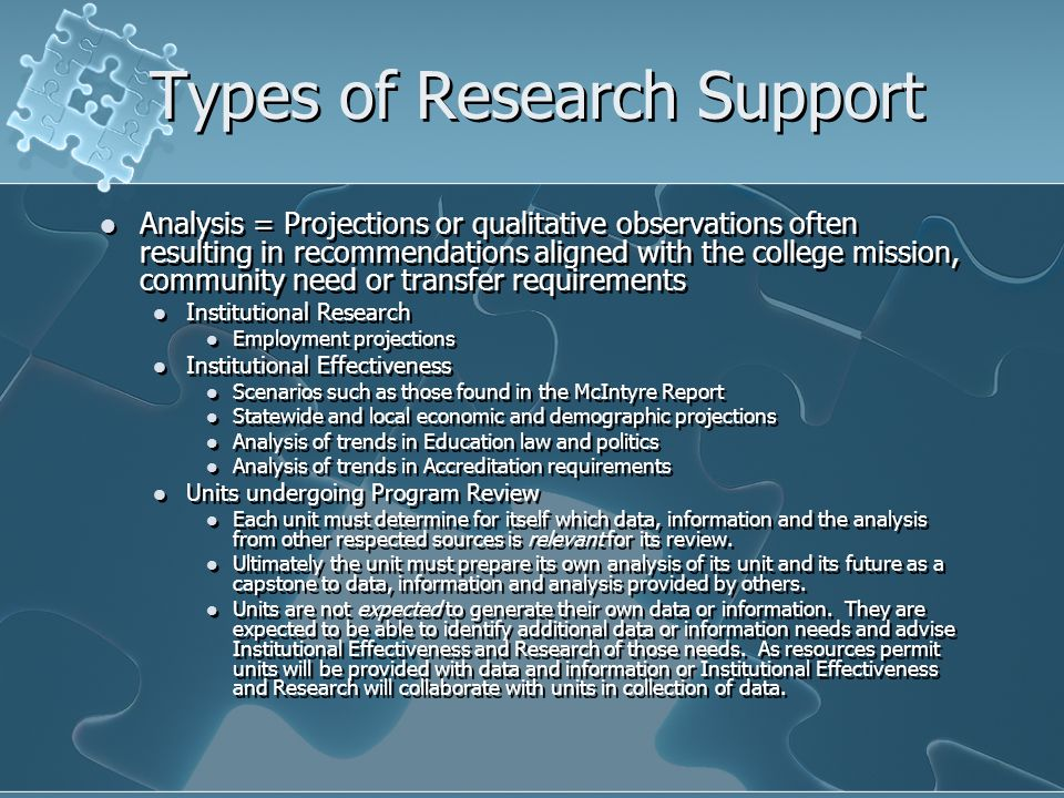 Types of Research Support Analysis = Projections or qualitative observations often resulting in recommendations aligned with the college mission, community need or transfer requirements Institutional Research Employment projections Institutional Effectiveness Scenarios such as those found in the McIntyre Report Statewide and local economic and demographic projections Analysis of trends in Education law and politics Analysis of trends in Accreditation requirements Units undergoing Program Review Each unit must determine for itself which data, information and the analysis from other respected sources is relevant for its review.