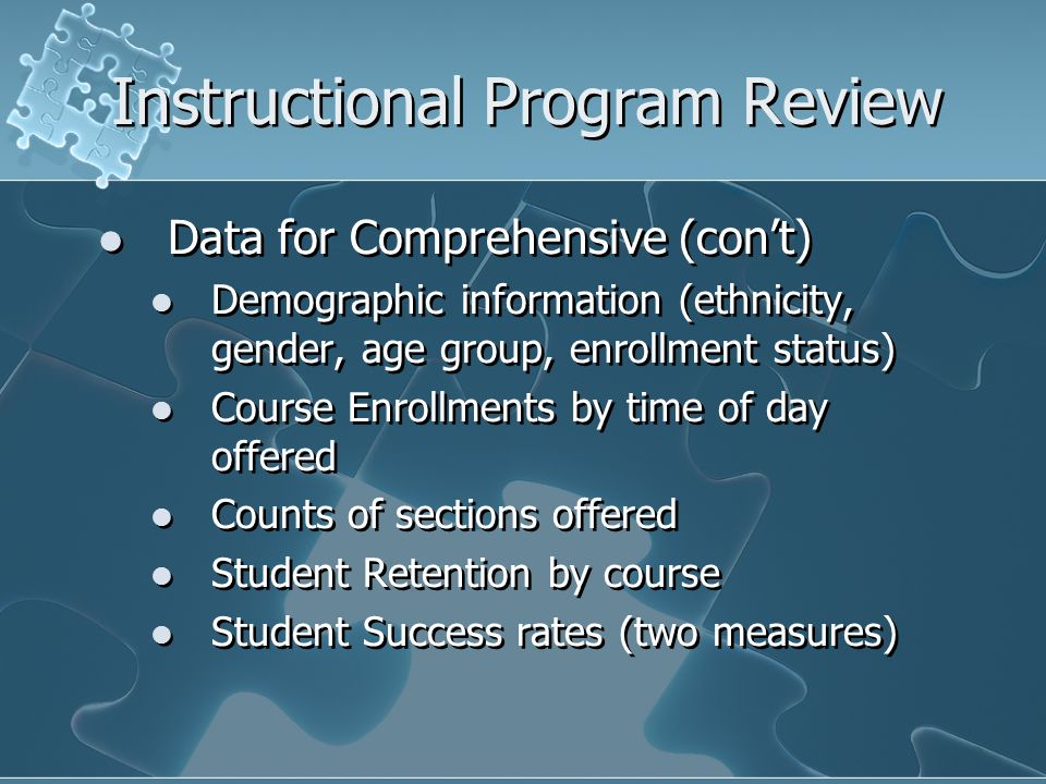 Instructional Program Review Data for Comprehensive (con't) Demographic information (ethnicity, gender, age group, enrollment status) Course Enrollments by time of day offered Counts of sections offered Student Retention by course Student Success rates (two measures) Data for Comprehensive (con't) Demographic information (ethnicity, gender, age group, enrollment status) Course Enrollments by time of day offered Counts of sections offered Student Retention by course Student Success rates (two measures)