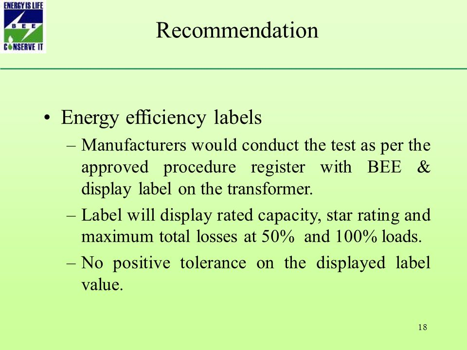 18 Recommendation Energy efficiency labels –Manufacturers would conduct the test as per the approved procedure register with BEE & display label on the transformer.