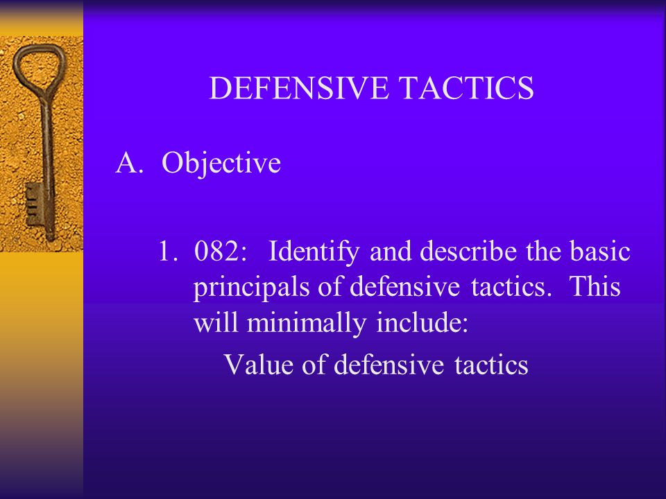 DEFENSIVE TACTICS Basic elements involved Vulnerable areas of the body Types of attacks How to defend & protect oneself Agency policy on the use of physical force Safety precautions