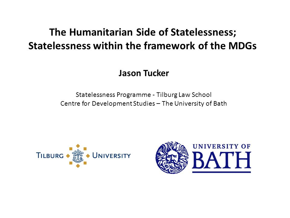 The Humanitarian Side of Statelessness; Statelessness within the framework of the MDGs Jason Tucker Statelessness Programme - Tilburg Law School Centr
