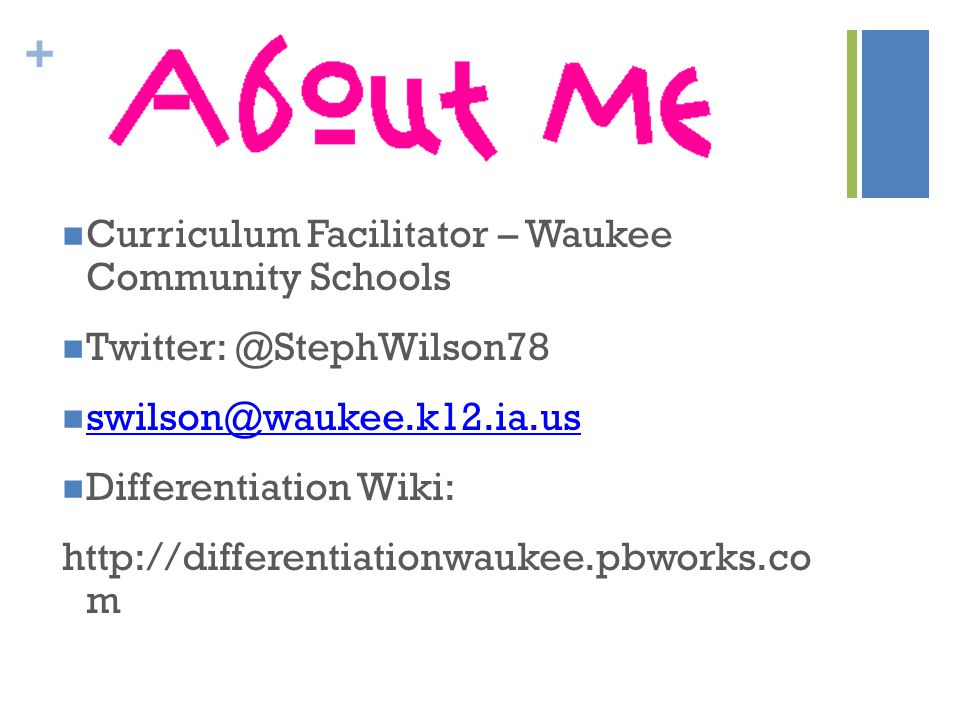 + Curriculum Facilitator – Waukee Community Schools Twitter: @StephWilson78 swilson@waukee.k12.ia.us Differentiation Wiki: http://differentiationwaukee.pbworks.co m
