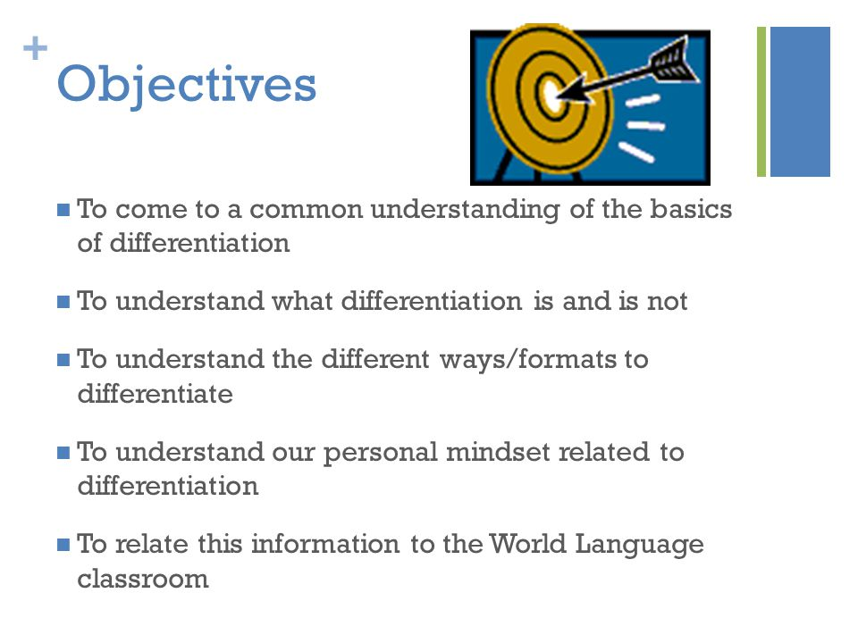 + Objectives To come to a common understanding of the basics of differentiation To understand what differentiation is and is not To understand the different ways/formats to differentiate To understand our personal mindset related to differentiation To relate this information to the World Language classroom