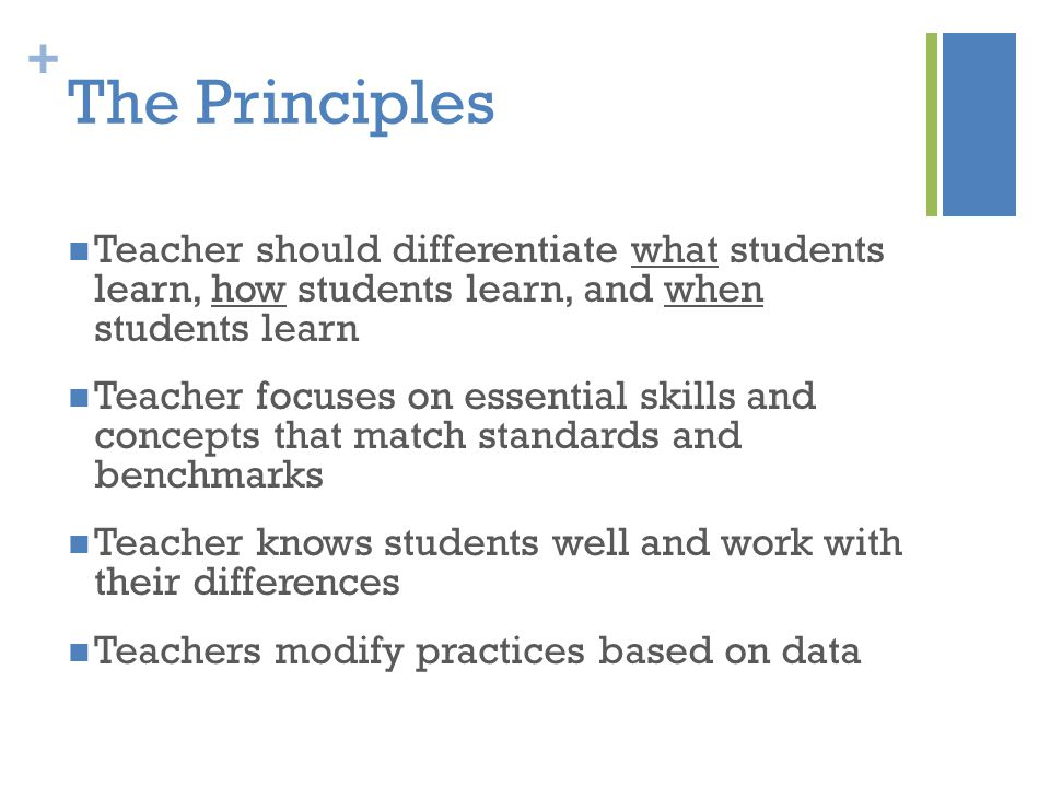 + The Principles Teacher should differentiate what students learn, how students learn, and when students learn Teacher focuses on essential skills and concepts that match standards and benchmarks Teacher knows students well and work with their differences Teachers modify practices based on data