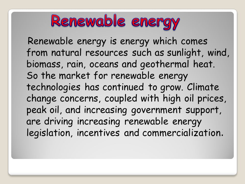 Renewable energy is energy which comes from natural resources such as sunlight, wind, biomass, rain, oceans and geothermal heat.