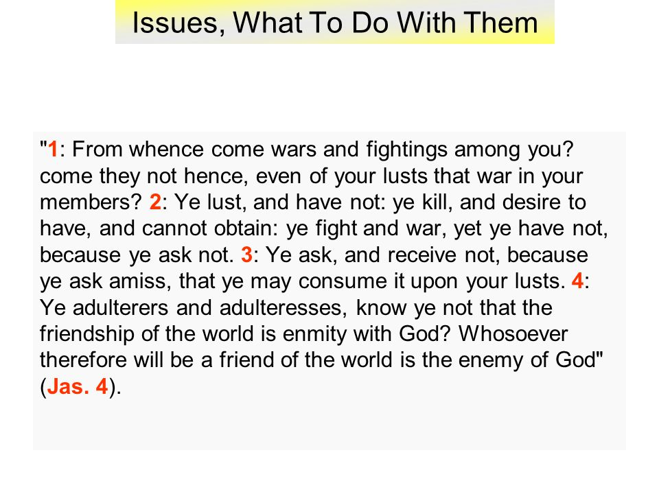 Issues, What To Do With Them 1: From whence come wars and fightings among you.