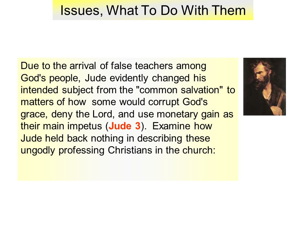 Issues, What To Do With Them Due to the arrival of false teachers among God s people, Jude evidently changed his intended subject from the common salvation to matters of how some would corrupt God s grace, deny the Lord, and use monetary gain as their main impetus (Jude 3).