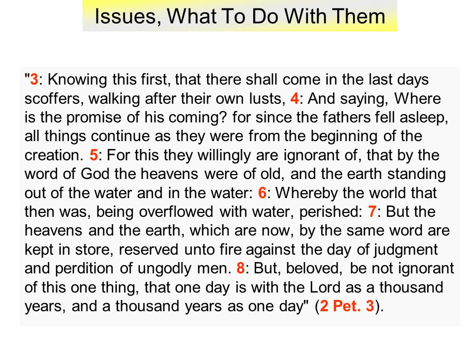 Issues, What To Do With Them 3: Knowing this first, that there shall come in the last days scoffers, walking after their own lusts, 4: And saying, Where is the promise of his coming.