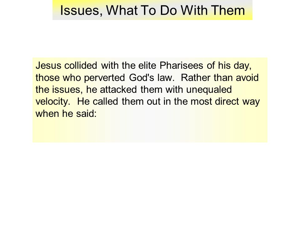 Issues, What To Do With Them Jesus collided with the elite Pharisees of his day, those who perverted God s law.
